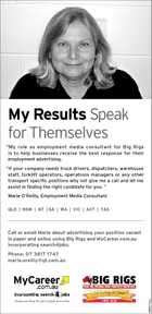 "My Results Speak for Themselves ""My role as employment media consultant for Big Rigs is to help businesses receive the best response for their employment advertising. ""If your company needs truck drivers, dispatchers, warehouse staff, forklift operators, operations managers or any other transport specific positions why not give me a call and let me assist in finding the right candidate for you. "" Marie O'Reilly, Employment Media Consultant QLD 