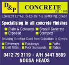 D &P CONCRETE 1986 EST. LONGEST ESTABLISHED ON THE SUNSHINE COAST Specialising in all concrete finishes  Plain & Coloured  Stencil Concrete  Exposed  Stamped Servicing Sunshine Coast from Caboolture to Gympie  Driveways  Roadways  Paths  Unit Sites  Pool Surrounds  Patios 0412 79 3119 - A/H 5447 5609 NOOSA HEADS