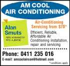 AM COOL AIR CONDITIONING Air-Conditioning Servicing from $70* Efficient, Reliable, Affordable Air Conditioning installation, repair and servicing ******************************** Phone: 0411 235 016 E-mail: amcoolaircon@hotmail.com *conditions apply