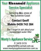 Servicing ALL areas of the Sunshine Coast Contact Geoff Mobile 0439 743 384 Don't forget to ask about your replacement water filter Monty's Appliance Service P: 5476 5174 gdmonty@hn.ozmail.com.au www.montysapplianceservice.com.au 4627192aaHC Your Kleenmaid Appliance Service Specialist