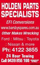 "HOLDEN PARTS SPECIALISTS EFI Conversions www.barsbyspares.com.au Other Makes Wrecking Ford : Mitsu : Toyota : Nissan & more Ph: 4122 3855 24 Hour Towing Call 0439 855 100 ""ONLY"" 5062042aaHC"
