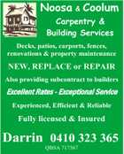 Noosa & Coolum Carpentry & Building Services Decks, patios, carports, fences, renovations & property maintenance NEW, REPLACE or REPAIR Also providing subcontract to builders Excellent Rates - Exceptional Service Experienced, Efficient & Reliable Fully licensed & Insured Darrin 0410 323 365 QBSA 717567