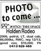 Holden Rodeo 2006, petrol, LT, dual cab, 86,000ks, RWC, reg 12/13, good con, $10,000. Ph 0413 629 466