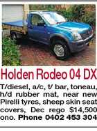 Holden Rodeo 04 DX T/diesel, a/c, t/ bar, toneau, h/d rubber mat, near new Pirelli tyres, sheep skin seat covers, Dec rego $14,500 ono. Phone 0402 453 304