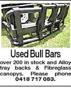 Used Bull Bars over 200 in stock and Alloy tray backs & Fibreglass canopys. Please phone 0418 717 083.