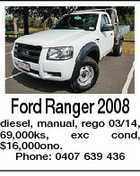 Ford Ranger 2008 diesel, manual, rego 03/14, 69,000ks, exc cond, $16,000ono. Phone: 0407 639 436