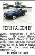 FORD FALCON BF 2007, 108000km, 1 Ton, Petrol Ex cond, Black, Rego 06/13, Seats: 2, A/C, great trade ute,5sp manual 4.0Ltow kit & ladder racks R/W cert inc, must sell, $10,990 neg. M: 0431 451 501