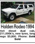Holden Rodeo 1994 4x4 diesel dual cab, 211,000k's, new tyres, long rego $5,800. Phone: Sold Sold
