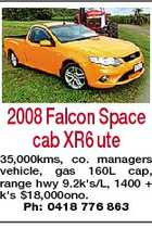 2008 Falcon Space cab XR6 ute 35,000kms, co. managers vehicle, gas 160L cap, range hwy 9.2k's/L, 1400 + k's $18,000ono. Ph: 0418 776 863