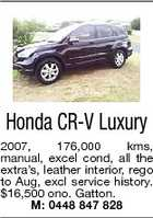 Honda CR-V Luxury 2007, 176,000 kms, manual, excel cond, all the extra's, leather interior, rego to Aug, excl service history. $16,500 ono. Gatton. M: 0448 847 828