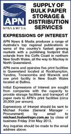 SUPPLY OF BULK PAPER STORAGE & DISTRIBUTION SERVICES EXPRESSIONS OF INTEREST APN News & Media produces a range of Australia's top regional publications in some of the country's fastest growing markets with a publishing footprint that extends from the Coffs Coast in northern New South Wales, all the way to Mackay in North Queensland. APN owns and operates five print facilities in Queensland located at Rockhampton, Yandina, Toowoomba and Warwick and one print facility in New South Wales located at Ballina. Initial Expressions of Interest are sought from companies with the capacity to provide storage facilities and transport of paper reels to APN's print facilities (circa 20,000t per annum). Expressions of Interest should be sent Michael Foxlee (General Manager Procurement) by email michael.foxlee@apn.com.au by close business Friday 31st May 2013. to - to of Any inquiries should be made to the email address above.