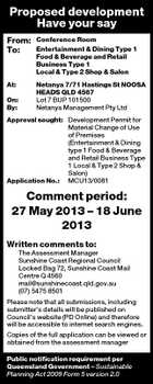Proposed development Have your say From: To: Conference Room Entertainment & Dining Type 1 Food & Beverage and Retail Business Type 1 Local & Type 2 Shop & Salon At: Netanya 7/71 Hastings St NOOSA HEADS QLD 4567 Lot 7 BUP 101500 Netanya Management Pty Ltd On: By: Approval sought: Development Permit for Material Change of Use of Premises (Entertainment & Dining type 1 Food & Beverage and Retail Business Type 1 Local & Type 2 Shop & Salon) Application No.: MCU13/0081 Comment period: 27 May 2013 - 18 June 2013 Written comments to: The Assessment Manager Sunshine Coast Regional Council Locked Bag 72, Sunshine Coast Mail Centre Q 4560 mail@sunshinecoast.qld.gov.au (07) 5475 8501 Please note that all submissions, including submitter's details will be published on Council's website (PD Online) and therefore will be accessible to internet search engines. Copies of the full application can be viewed or obtained from the assessment manager Public notification requirement per Queensland Government - Sustainable Planning Act 2009 Form 5 version 2.0