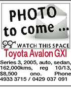 Toyota Avalon GXI Series 3, 2005, auto, sedan, 162,000kms, reg 10/13, $8,500 ono. Phone 4933 3715 / 0429 037 091