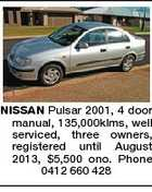 NISSAN Pulsar 2001, 4 door manual, 135,000klms, well serviced, three owners, registered until August 2013, $5,500 ono. Phone 0412 660 428