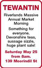 TEWANTIN Riverlands Massive Annual Market Morning Something for everyone. Devonshire teas, sussage sizzle, huge plant sale! Saturday May 25 from 8am. 139 Moorindil St
