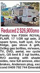 Reduced 2 $26,900ono Family Van F2004 ROYAL FLAIR. 17 1/2ft sgl axle, 2 spare tyres, batt syst, 3/w fridge, gas stove & grill, 2x9kg gas bottles, m/wave, TV, DVD, aerial, rev cycle a/c, QS bed & 2 sgl bunks, R/O awning with shade sides, new full annexe, elec brakes, Anderson plug, exc cond 0409 792 744 Emerald