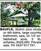 BAUPLE, 3bdrm plus study or 4th bdrm, large country bathroom, spa, on 1/2 established acre, 2 XL w/tanks, $325,000. Private sale. Ph 0437 917 797.