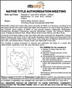 NATIVE TITLE AUTHORISATION MEETING Date and Time: Tuesday 11 June 2013, 9:30am - 5:00pm Wednesday 12 June 2013, 9:00am - 4:00pm Place: YWCA NSW, Northern Rivers 101a Rous Road, Goonellabah NSW 2480 NTSCORP Limited, the native title service provider for NSW, is convening a meeting for all Aboriginal people who assert native title rights and interests in an area of land and waters in the northern rivers region of NSW, in and around Lismore, Alstonville, Wollongbar, Gundurimba, Wyrallah, Tuckurimba, Larnook, Modanville, Clunes, The Channon, Minyon, most of Nightcap National Park, Whian Whian State Forest, Nimbin and Blue Knob. As shown in the black outline on the map below, this area is bounded by: Bagotville, Tuckean Nature Reserve and Tucki Tucki to the south; Bungabee State Forest and Cawongla to the west; part of Mebbin State Forest, Lillian Rock, and a large part of Nightcap National Park to the north; and Montecollum, Possum Creek, and Alstonville to the east. The meeting is being convened to discuss and authorise the filing of a native title determination application over the area described above. The AGENDA for the meeting is: 1. Review of native title law and processes; 2. Decision making process of the claimant group; 3. Considering and authorising a native title determination application over the area described above; 4. Authorising the Applicant to make the native title determination application; and 5. Discussion of the desired outcomes of the native title determination application. Morning tea, lunch and afternoon tea will be provided. Please contact NTSCORP by Wednesday 5 June 2013 to confirm your attendance at the meeting. Limited assistance for travel and accommodation may be available but you will need to complete a registration and mileage form and return it to NTSCORP by 5 June 2013. ALL ENQUIRIES SHOULD BE DIRECTED TO JASON WHITFIELD, COMMUNITY FACILITATOR, ON TOLLFREE PHONE 1800 111 844 OR (02) 9310 3188 OR FAX (02) 9310 4177.