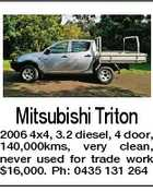 Mitsubishi Triton 2006 4x4, 3.2 diesel, 4 door, 140,000kms, very clean, never used for trade work $16,000. Ph: 0435 131 264