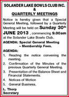 SOLANDER LAKE BOWLS CLUB INC. & QUARTERLY MEETINGS Notice is hereby given that a Special General Meeting, followed by a Quarterly Meeting will be held on Sunday 30th JUNE 2013 , commencing 9.00am at the Solander Lake Bowls Club. AGENDA: Special General Meeting - Membership Fees. AGENDA: 1. Reading the notice convening the meeting. 2. Confirmation of the Minutes of the previous Quarterly General Meeting. 3. Presentation of the Balance Sheet and Financial Statements. 4. Notices of Motion 5. General Business. L. Thorp Secretary