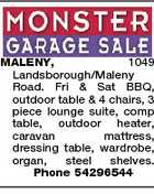 MALENY, 1049 Landsborough/Maleny Road. Fri & Sat BBQ, outdoor table & 4 chairs, 3 piece lounge suite, comp table, outdoor heater, caravan mattress, dressing table, wardrobe, organ, steel shelves. Phone 54296544