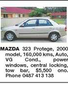 MAZDA 323 Protege, 2000 model, 160,000 kms, Auto, VG Cond., power windows, central locking, tow bar, $5,500 ono. Phone 0487 413 138