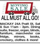 ALL MUST ALL GO! MACKAY 24A Pratt St, Sat & Sun 11am - 3pm. Dining suite, freezer, organ, blinds, furniture, manchester car fridge, mirrors, books, crockery, clothes & more!