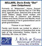 "SELLARS, Doris Emily ""Dot"" (nee Colquhoun) Formerly of ""Waterview"", Injune. Passed away peacefully at Hervey Bay on 17th May 2013, aged 80 years. Beloved wife of the late Leslie Sellars, dearly loved mother and mother-in-law of Clarence and Noelene, Colleen and David, Doreen and Neville, much loved Grandma of her 6 grandchildren and 8 great-grandchildren. ""Forever in our Hearts"" Family and friends are invited to attend a morning tea in honour of Grandma-Dot, to be held at the Information Centre, Injune, on Saturday, 8th June, at 10am."