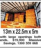 13m x 22.5m x 5m with large openings both ends. $19,900 Massive Savings. 1300 559 668