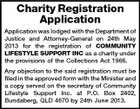 Charity Registration Application Application was lodged with the Department of Justice and Attorney-General on 24th May 2013 for the registration of COMMUNITY LIFESTYLE SUPPORT INC as a charity under the provisions of the Collections Act 1966. Any objection to the said registration must be filed in the approved form with the Minister and a copy served on the secretary of Community Lifestyle Support Inc. at P.O. Box 2402, Bundaberg, QLD 4670 by 24th June 2013.