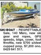 SKI BOAT - REGRETTABLE Sale, 140 Merc, new ski gear and ropes, GPS speedo, bilge, cover, foot throttle, new $700 s/steel cupped prop. $7,200 ono. 0429 641 517.