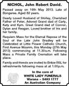NICHOL, John Robert David. Passed away on 16th May 2013. Late of Bongaree. Aged 82 years. Dearly Loved Husband of Shirley, Cherished Father of Peter, Adored Grand dad of Carly, Katy and Kym. Great Grand dad of Connor, Dylan and Reagan. Loved brother of Iris and her family. Requiem Mass for the Eternal Repose of the Soul of the Late John Bradley will be Celebrated at Little Flower Catholic Church, First Avenue Woorim, this Monday (27th May 2013) commencing at 11.30 a.m. Following Mass a Private Family Cremation will take place. Family and friends are invited to Bribie RSL for refreshments following mass at at 1.00 p.m. In the care of WHITE LADY FUNERALS Warana  5493 1777 An Australian Company