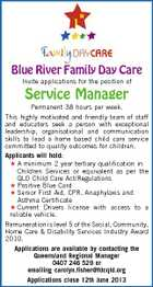 Blue River Family Day Care Invite applications for the position of Service Manager Permanent 38 hours per week. This highly motivated and friendly team of staff and educators seek a person with exceptional leadership, organisational and communication skills to lead a home based child care service committed to quality outcomes for children. Applicants will hold:  A minimum 2 year tertiary qualification in Children Services or equivalent as per the QLD Child Care Act/Regulations  Positive Blue Card  Senior First Aid, CPR, Anaphylaxis and Asthma Certificate  Current Drivers license with access to a reliable vehicle. Remuneration is level 5 of the Social, Community, Home Care & Disability Services Industry Award 2010. Applications are available by contacting the Queensland Regional Manager 0407 246 529 or emailing carolyn.fisher@fdcqld.org Applications close 12th June 2013