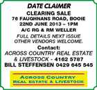 DATE CLAIMER CLEARING SALE 76 FAUGHNANS ROAD, BOOIE 22ND JUNE 2013 - 1PM A/C RG & RM WELLER FULL DETAILS NEXT ISSUE OTHER VENDORS WELCOME. Contact: ACROSS COUNTRY REAL ESTATE & LIVESTOCK - 4162 5787 BILL STEFFENSEN 0429 645 545