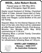 NICOL, John Robert David. Passed away on 16th May 2013. Late of Bongaree. Aged 82 years. Dearly Loved Husband of Shirley, Cherished Father of Peter, Adored Grand-dad of Carly, Katy and Kym. Great-grand-dad of Connor, Dylan and Reagan. Loved Brother of Iris and her Family. Requiem Mass for the Eternal Repose of the Soul of the late John Nicol will be celebrated at Little Flower Catholic Church, First Avenue, Woorim, this Monday (27th May 2013) commencing at 11.30 a.m. Following Mass a private Family Cremation will take place. Family and Friends are invited to Bribie RSL for refreshments following Mass at 1.00 p.m. WHITE LADY FUNERALS Warana  5493 1777 An Australian Company