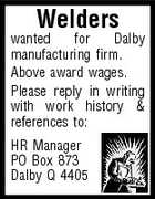 Welders wanted for Dalby manufacturing firm. Above award wages. Please reply in writing with work history & references to: HR Manager PO Box 873 Dalby Q 4405
