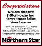 "Congratulations Buy Local Shoppers! $100 gift voucher from Harvey Norman Ballina. Week 3 winners Suzette Sims of East Ballina - $100 electrical Sue Casey of Bexhill - $100 bedding Katie Kearns of Goonellabah - $100 computers Congratulations & thank you for ""Buying Local"""