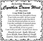 In Loving Memory Cynthia Dawn West 24th May 2003 I Am With You Still I give you this one thought to keep I am with you still - do not weep I am a thousand winds that blow I am the diamond glints on snow I am the sunlight on ripened grain I am the gentle autumn's rain Do not think of me as gone I am with you still - in each new dawn Dearly Loved - Sadly Missed Love Keith, Sons Darryl, Geoff, Laurie, Gary and their Families