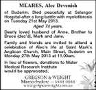 MEARES, Alec Devenish of Buderim. Died peacefully at Selangor Hospital after a long battle with myelofibrosis on Tuesday 21st May 2013. Aged 74 years. Dearly loved husband of Anne. Brother to Bruce (dec'd), Mark and Jane. Family and friends are invited to attend a celebration of Alec's life at Saint Mark's Anglican Church, Main Street, Buderim on Monday 27th May 2013 at 11.00am. In lieu of flowers, donations to Mater Medical Research Institute would be appreciated.
