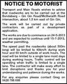 NOTICE TO MOTORIST Transport and Main Roads wishes to advise that roadworks are to be carried out at the Bundaberg - Gin Gin Road/McIllwraith Road intersection, about 1.5 km east of Gin Gin. The work will be carried out by private contractors as part of a development application. The works are due to commence on 24-5-2013 and are expected to continue until 15-7-2013, weather permitting. The speed past the roadworks (about 500m long) will be limited to 40km/h during work hour and 60 km/h outside of work hours. The road will be limited to a single lane most days during working hours. Traffic control will be operating when traffic is limited to a single lane. The contractor will make every effort to limit disruptions and thanks you for your understanding and patience during the works. For any enquiries please contact Greg on 0428 798 698