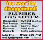 PLUMBER GAS FITTER  Renovations  TMV and backflow  New Projects servicing  Maintenance  Solar Hot Water  Pensioner Installations  Septic Installations Discounts Luke Lyle 0428 839 712 luke.lylegc@gmail.com lic 234350c