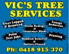 VIC'S TREE SERVICES opped Trees L oved Storm Damage Rem & & Insurance Work Canop Reducti y on & Gutters Cleared Ph: 0418 915 370 4767917ac Prunin Palm g bs Tree Jo Rubbish Removal