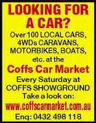 LOOKING FOR A CAR? Over 100 LOCAL CARS, 4WDs CARAVANS, MOTORBIKES, BOATS, etc. at the Coffs Car Market Every Saturday at COFFS SHOWGROUND Take a look on: www.coffscarmarket.com.au Enq: 0432 498 118