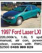 1997 Ford Laser LXI 220,000k's, 1.6L 5 spd manual, air con, power steer, comes with RWC $2500 0488 999 829