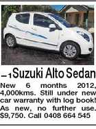 Suzuki Alto Sedan --1 New 6 months 2012, 4,000kms. Still under new car warranty with log book! As new, no further use. $9,750. Call 0408 664 545