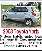 2008 Toyota Yaris 5 door hatch, auto, lows km, rego till Dec, great car reluctant sale $12,500. Phone: 0439 421 770.