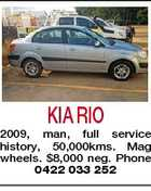 KIA RIO 2009, man, full service history, 50,000kms. Mag wheels. $8,000 neg. Phone 0422 033 252