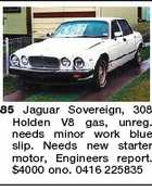 85 Jaguar Sovereign, 308 Holden V8 gas, unreg. needs minor work blue slip. Needs new starter motor, Engineers report. $4000 ono. 0416 225835