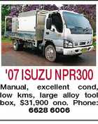 '07 ISUZU NPR300 Manual, excellent cond, low kms, large alloy tool box, $31,900 ono. Phone: 6628 6006
