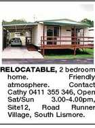RELOCATABLE, 2 bedroom home. Friendly atmosphere. Contact Cathy 0411 355 346, Open Sat/Sun 3.00-4.00pm, Site12, Road Runner Village, South Lismore.